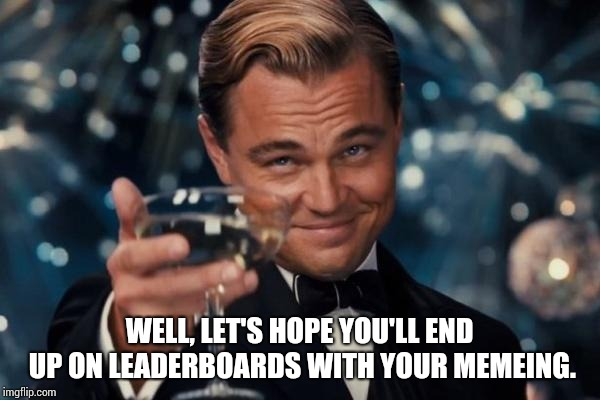 Leonardo Dicaprio Cheers Meme | WELL, LET'S HOPE YOU'LL END UP ON LEADERBOARDS WITH YOUR MEMEING. | image tagged in memes,leonardo dicaprio cheers | made w/ Imgflip meme maker