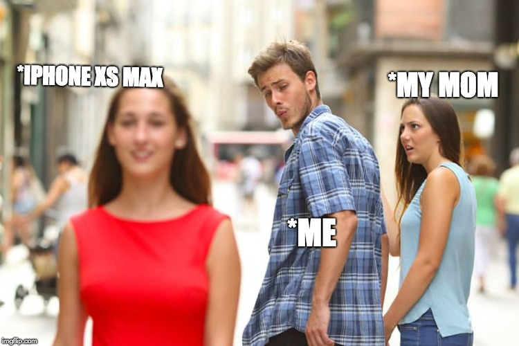 My Iphone | *IPHONE XS MAX *ME *MY MOM | image tagged in memes,distracted boyfriend,iphone x,xs max,my mom | made w/ Imgflip meme maker