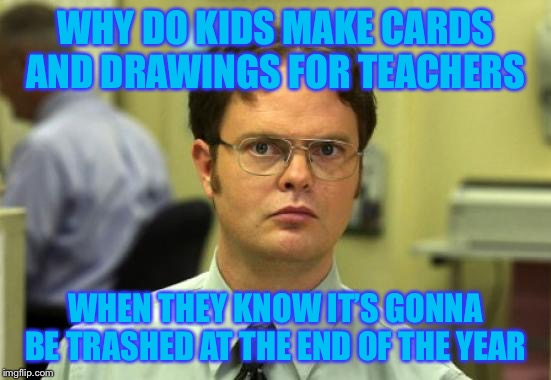 Dwight Schrute | WHY DO KIDS MAKE CARDS AND DRAWINGS FOR TEACHERS WHEN THEY KNOW IT'S GONNA BE TRASHED AT THE END OF THE YEAR | image tagged in memes,dwight schrute | made w/ Imgflip meme maker