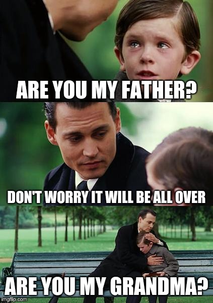 I'm just having some dark joke day | ARE YOU MY FATHER? DON'T WORRY IT WILL BE ALL OVER ARE YOU MY GRANDMA? | image tagged in memes,finding neverland,brain cancer,dyslexia,kid got hit hard by life in 2 ways | made w/ Imgflip meme maker