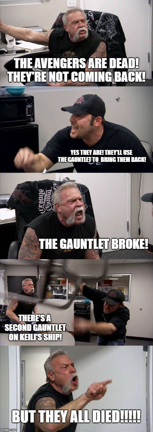 American Chopper Argument | THE AVENGERS ARE DEAD! THEY'RE NOT COMING BACK! YES THEY ARE! THEY'LL USE THE GAUNTLET TO  BRING THEM BACK! THE GAUNTLET BROKE! THERE'S A SE | image tagged in memes,american chopper argument | made w/ Imgflip meme maker