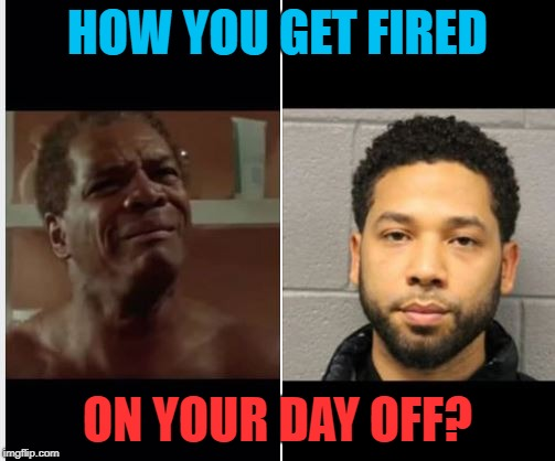 Jussie Fired | HOW YOU GET FIRED ON YOUR DAY OFF? | image tagged in jussie smollett,friday,fired | made w/ Imgflip meme maker