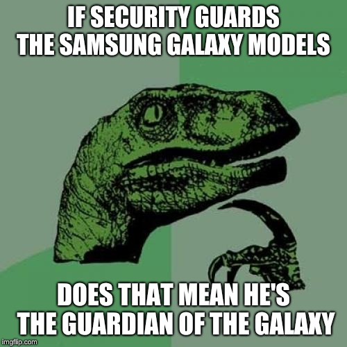 Philosoraptor Meme | IF SECURITY GUARDS THE SAMSUNG GALAXY MODELS DOES THAT MEAN HE'S THE GUARDIAN OF THE GALAXY | image tagged in memes,philosoraptor | made w/ Imgflip meme maker