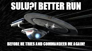 SULU?! BETTER RUN BEFORE HE TRIES AND COMMANDEER ME AGAIN! | made w/ Imgflip meme maker