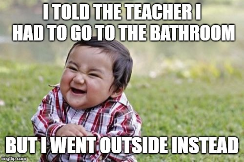 Evil Toddler Meme | I TOLD THE TEACHER I HAD TO GO TO THE BATHROOM BUT I WENT OUTSIDE INSTEAD | image tagged in memes,evil toddler | made w/ Imgflip meme maker