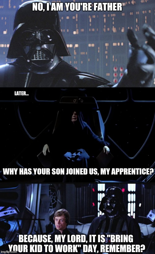 "Cheesy Start Wars Humor | NO, I AM YOU'RE FATHER LATER... WHY HAS YOUR SON JOINED US, MY APPRENTICE? BECAUSE, MY LORD, IT IS ""BRING YOUR KID TO WORK"" DAY, REMEMBER? 