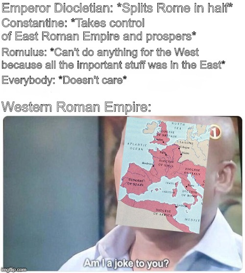 Am I a joke to you | Emperor Diocletian: *Splits Rome in half* Constantine: *Takes control of East Roman Empire and prospers* Romulus: *Can't do anything for the | image tagged in am i a joke to you | made w/ Imgflip meme maker