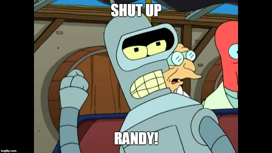 randy! | SHUT UP RANDY! | image tagged in futurama,bender,shut up | made w/ Imgflip meme maker