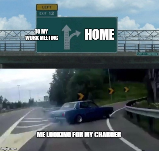 TO MY WORK MEETING HOME ME LOOKING FOR MY CHARGER | image tagged in memes,left exit 12 off ramp | made w/ Imgflip meme maker