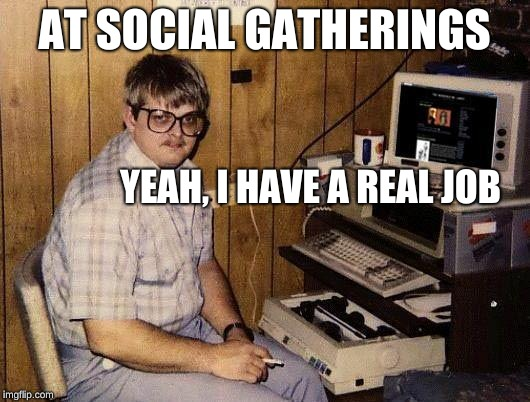 computer nerd | AT SOCIAL GATHERINGS YEAH, I HAVE A REAL JOB | image tagged in computer nerd | made w/ Imgflip meme maker