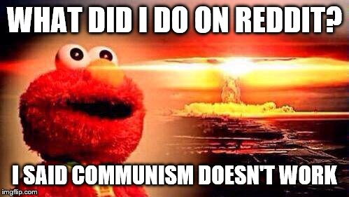 I have a habit of causing controversy on reddit. |  WHAT DID I DO ON REDDIT? I SAID COMMUNISM DOESN'T WORK | image tagged in elmo nuke bomb,memes,communism,reddit | made w/ Imgflip meme maker