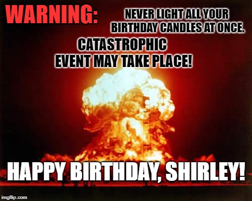 Nuclear Explosion | WARNING: CATASTROPHIC EVENT MAY TAKE PLACE! NEVER LIGHT ALL YOUR BIRTHDAY CANDLES AT ONCE. HAPPY BIRTHDAY, SHIRLEY! | image tagged in memes,nuclear explosion | made w/ Imgflip meme maker