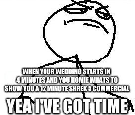 Fk Yeah |  WHEN YOUR WEDDING STARTS IN 4 MINUTES AND YOU HOMIE WHATS TO SHOW YOU A 12 MINUTE SHREK 5 COMMERCIAL; YEA I'VE GOT TIME | image tagged in memes,fk yeah | made w/ Imgflip meme maker