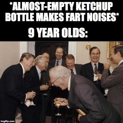 Being 9 was awesome | *ALMOST-EMPTY KETCHUP BOTTLE MAKES FART NOISES* 9 YEAR OLDS: | image tagged in memes,laughing men in suits,funny,ketchup,fart,memelord344 | made w/ Imgflip meme maker