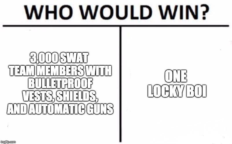 Who Would Win? | 3,000 SWAT TEAM MEMBERS WITH BULLETPROOF VESTS, SHIELDS, AND AUTOMATIC GUNS ONE LOCKY BOI | image tagged in memes,who would win | made w/ Imgflip meme maker