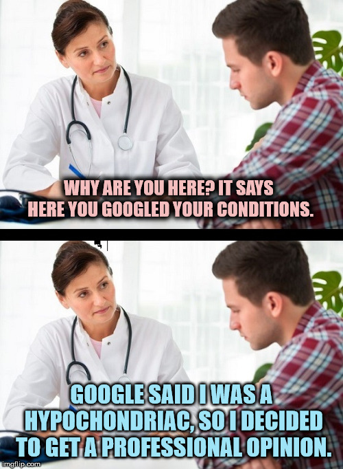 Yeah, it's time for a valid opinion | WHY ARE YOU HERE? IT SAYS HERE YOU GOOGLED YOUR CONDITIONS. GOOGLE SAID I WAS A HYPOCHONDRIAC, SO I DECIDED TO GET A PROFESSIONAL OPINION. | image tagged in doctor and patient,google,medical symptoms | made w/ Imgflip meme maker