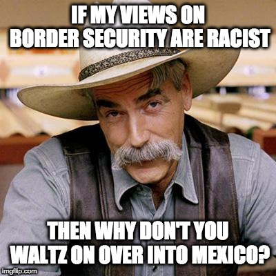 SARCASM COWBOY | IF MY VIEWS ON BORDER SECURITY ARE RACIST THEN WHY DON'T YOU WALTZ ON OVER INTO MEXICO? | image tagged in sarcasm cowboy | made w/ Imgflip meme maker