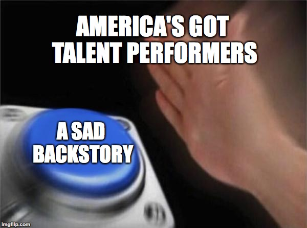 It's a requirement | AMERICA'S GOT TALENT PERFORMERS A SAD BACKSTORY | image tagged in memes,blank nut button,funny,america's got talent,sad,memelord344 | made w/ Imgflip meme maker