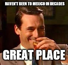 madmen | HAVEN'T BEEN TO MEXICO IN DECADES GREAT PLACE | image tagged in madmen | made w/ Imgflip meme maker