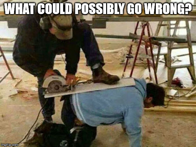 He is wearing no helmet! |  WHAT COULD POSSIBLY GO WRONG? | image tagged in saw,idiot | made w/ Imgflip meme maker