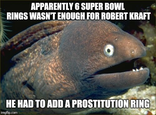 Robert Kraft and Prostitutes | APPARENTLY 6 SUPER BOWL RINGS WASN'T ENOUGH FOR ROBERT KRAFT HE HAD TO ADD A PROSTITUTION RING | image tagged in memes,bad joke eel,robert kraft,new england patriots,prostitute | made w/ Imgflip meme maker