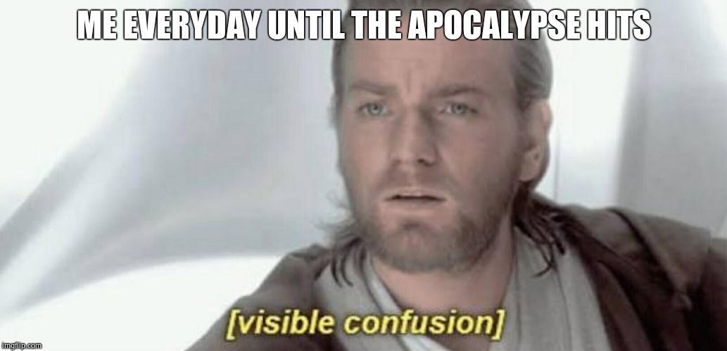 Visible Confusion | ME EVERYDAY UNTIL THE APOCALYPSE HITS | image tagged in visible confusion | made w/ Imgflip meme maker