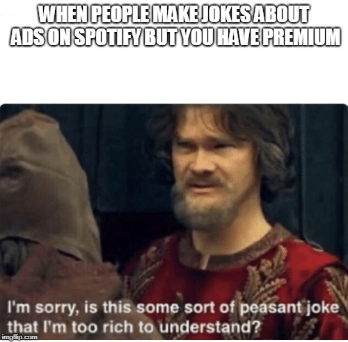 peasant joke | WHEN PEOPLE MAKE JOKES ABOUT ADS ON SPOTIFY BUT YOU HAVE PREMIUM | image tagged in peasant joke | made w/ Imgflip meme maker