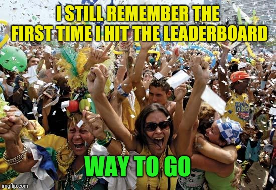 celebrate | I STILL REMEMBER THE FIRST TIME I HIT THE LEADERBOARD WAY TO GO | image tagged in celebrate | made w/ Imgflip meme maker