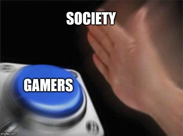 Society Be Hating On Gamers | SOCIETY GAMERS | image tagged in memes,blank nut button,gamers,society,joeysworldtour,donald trump | made w/ Imgflip meme maker