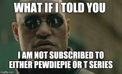 No, seriously | WHAT IF I TOLD YOU I AM NOT SUBSCRIBED TO EITHER PEWDIEPIE OR T SERIES | image tagged in memes,matrix morpheus,youtube,t series,pewdiepie,pewds | made w/ Imgflip meme maker