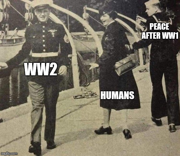 Humans of the 20th Century  |  PEACE AFTER WW1; HUMANS; WW2 | image tagged in humans,world peace,world war 2,world war 1 | made w/ Imgflip meme maker