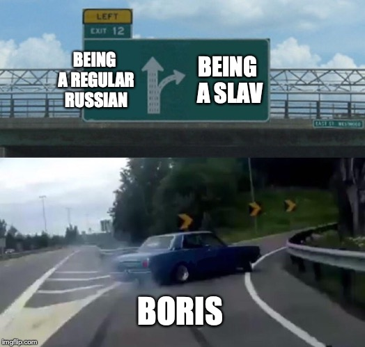 Left Exit 12 Off Ramp Meme | BEING A REGULAR RUSSIAN BEING A SLAV BORIS | image tagged in memes,left exit 12 off ramp | made w/ Imgflip meme maker
