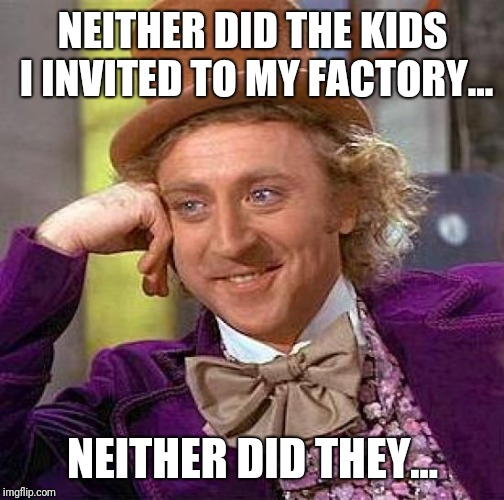 Creepy Condescending Wonka Meme | NEITHER DID THE KIDS I INVITED TO MY FACTORY... NEITHER DID THEY... | image tagged in memes,creepy condescending wonka | made w/ Imgflip meme maker