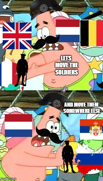 Kaiser ww1 reenactment with patrick | LETS MOVE THE SOLDIERS AND MOVE THEM SOMEWHERE ELSE | image tagged in put it somewhere else patrick,ww1,history memes | made w/ Imgflip meme maker