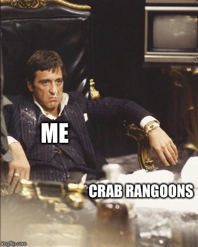 SCARFACE | ME CRAB RANGOONS | image tagged in scarface | made w/ Imgflip meme maker