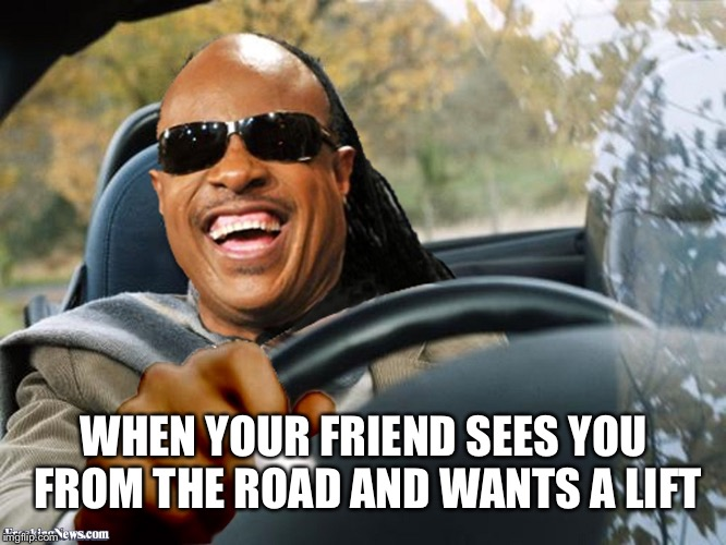 Tuff break | WHEN YOUR FRIEND SEES YOU FROM THE ROAD AND WANTS A LIFT | image tagged in stevie wonder driving | made w/ Imgflip meme maker