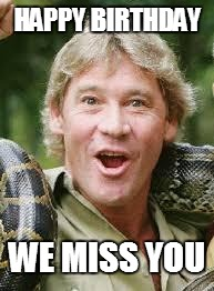 Steve Irwin |  HAPPY BIRTHDAY; WE MISS YOU | image tagged in steve irwin | made w/ Imgflip meme maker