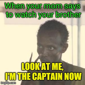 Look At Me Meme | When your mom says to watch your brother LOOK AT ME, I'M THE CAPTAIN NOW | image tagged in memes,look at me | made w/ Imgflip meme maker