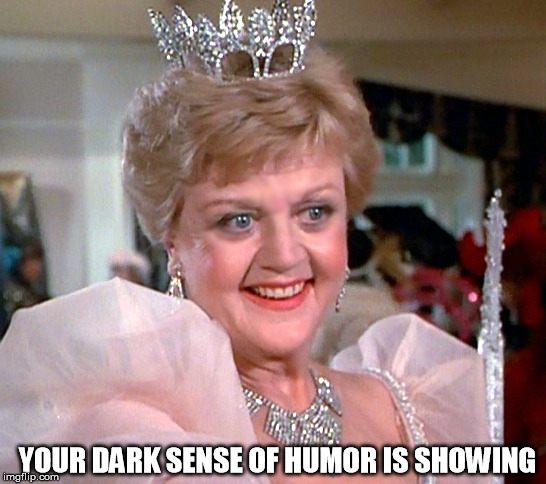 Sparkles and Villainy |  YOUR DARK SENSE OF HUMOR IS SHOWING | image tagged in murder she wrote,dark humor,jessica fletcher | made w/ Imgflip meme maker