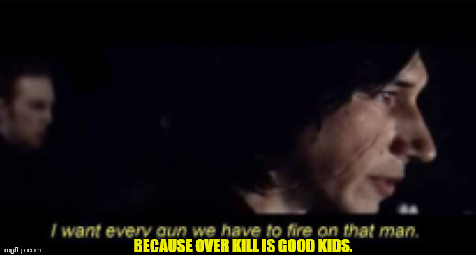 Oh my... | BECAUSE OVER KILL IS GOOD KIDS. | image tagged in kylo ren | made w/ Imgflip meme maker