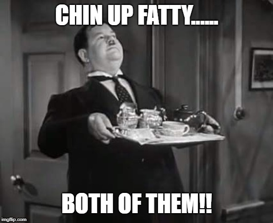 Oliver Hardy, Chin up fatty | CHIN UP FATTY...... BOTH OF THEM!! | image tagged in oliver hardy,laurel and hardy | made w/ Imgflip meme maker