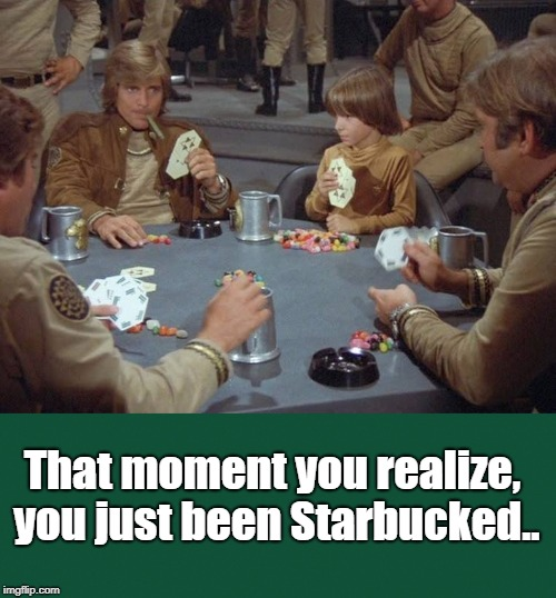 That moment you realize, you just been Starbucked.. | image tagged in humor,sarcasm,gambling | made w/ Imgflip meme maker