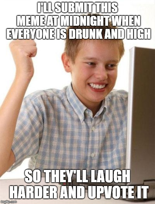 First Day On The Internet Kid | I'LL SUBMIT THIS MEME AT MIDNIGHT WHEN EVERYONE IS DRUNK AND HIGH SO THEY'LL LAUGH HARDER AND UPVOTE IT | image tagged in memes,first day on the internet kid | made w/ Imgflip meme maker
