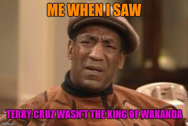 Just Bad Casting | ME WHEN I SAW TERRY CRUZ WASN'T THE KING OF WAKANDA | image tagged in bill cosby what,wakanda,funny meme,hilarious,sarcasm,fun | made w/ Imgflip meme maker