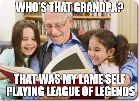 Storytelling Grandpa | WHO'S THAT GRANDPA? THAT WAS MY LAME SELF PLAYING LEAGUE OF LEGENDS | image tagged in memes,storytelling grandpa | made w/ Imgflip meme maker