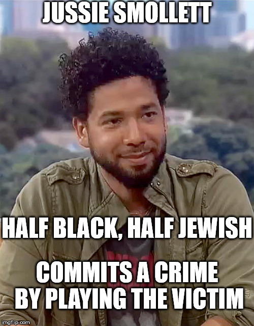 About as real as most of Black History Month | JUSSIE SMOLLETT HALF BLACK, HALF JEWISH COMMITS A CRIME BY PLAYING THE VICTIM | image tagged in jussie smollett,jews,black | made w/ Imgflip meme maker