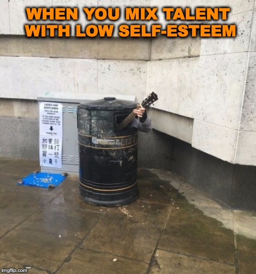 Busker | WHEN YOU MIX TALENT WITH LOW SELF-ESTEEM | image tagged in music,street | made w/ Imgflip meme maker