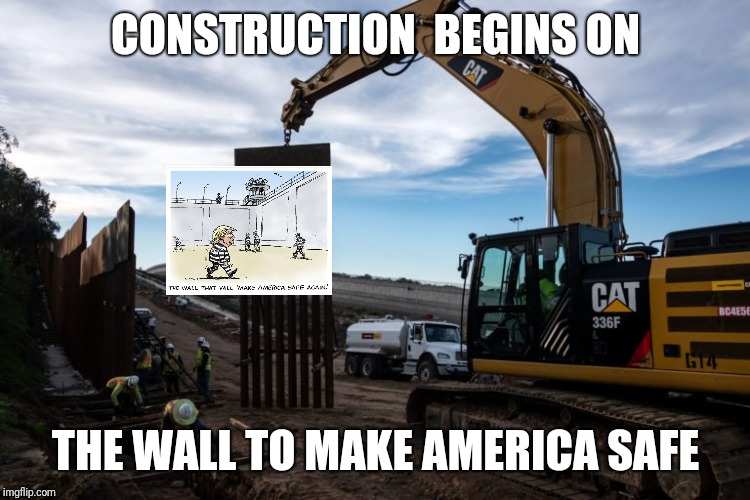 Make America SAFE Again | CONSTRUCTION  BEGINS ON THE WALL TO MAKE AMERICA SAFE | image tagged in trumps wall,waste of money,waste of time,trump lies,convict,jail | made w/ Imgflip meme maker