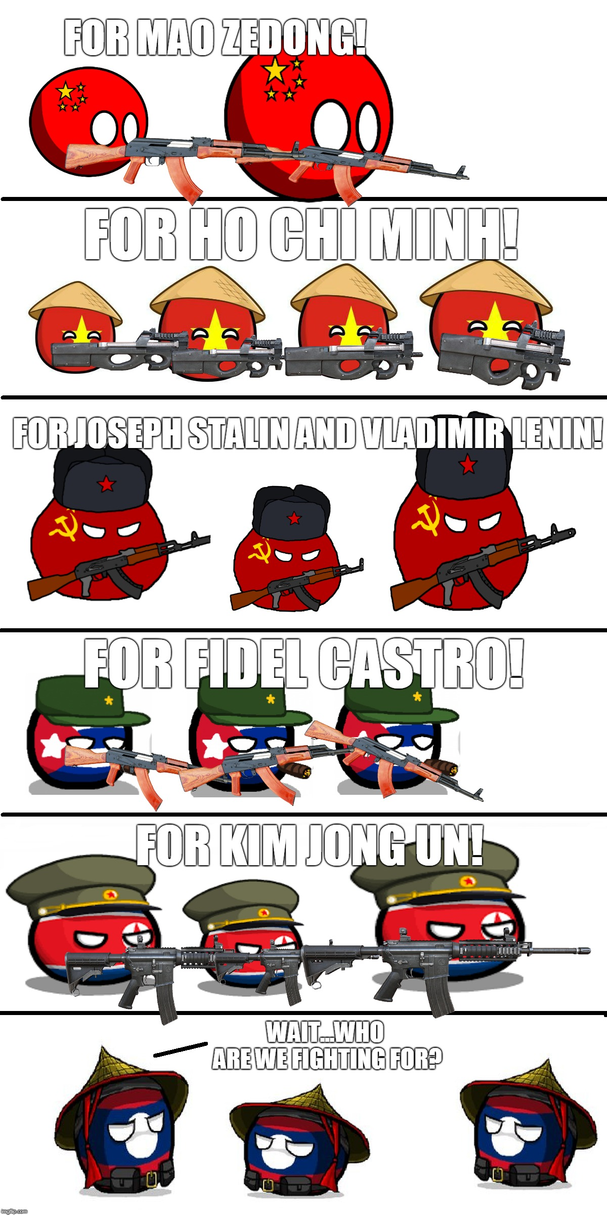 Communism Countries And Their Leaders |  FOR MAO ZEDONG! FOR HO CHI MINH! FOR JOSEPH STALIN AND VLADIMIR LENIN! FOR FIDEL CASTRO! FOR KIM JONG UN! WAIT...WHO ARE WE FIGHTING FOR? | image tagged in soviet,china,countryballs,north korea,cuba,vietnam | made w/ Imgflip meme maker