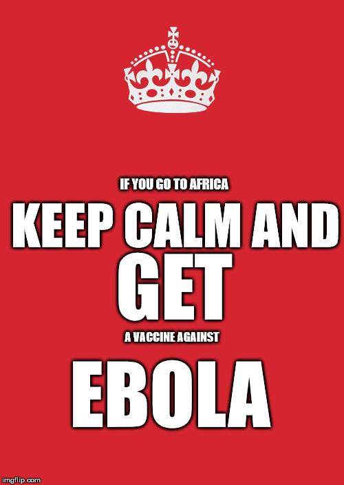 Keep Calm And Carry On Red | IF YOU GO TO AFRICA GET EBOLA A VACCINE AGAINST KEEP CALM AND | image tagged in memes,keep calm and carry on red | made w/ Imgflip meme maker